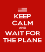 KEEP CALM AND WAIT FOR THE PLANE - Personalised Poster A4 size