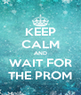 KEEP CALM AND WAIT FOR THE PROM - Personalised Poster A4 size