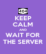 KEEP CALM AND WAIT FOR THE SERVER - Personalised Poster A4 size