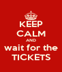 KEEP CALM AND wait for the TICKETS - Personalised Poster A4 size
