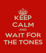 KEEP CALM AND WAIT FOR THE TONES - Personalised Poster A4 size