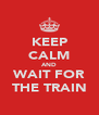 KEEP CALM AND WAIT FOR THE TRAIN - Personalised Poster A4 size