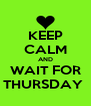 KEEP CALM AND WAIT FOR THURSDAY  - Personalised Poster A4 size