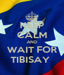 KEEP CALM AND WAIT FOR TIBISAY  - Personalised Poster A4 size