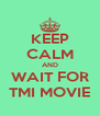 KEEP CALM AND WAIT FOR TMI MOVIE - Personalised Poster A4 size