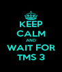 KEEP CALM AND WAIT FOR TMS 3 - Personalised Poster A4 size