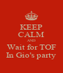 KEEP CALM AND Wait for TOF In Gio's party - Personalised Poster A4 size