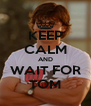 KEEP CALM AND WAIT FOR TOM - Personalised Poster A4 size