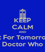 KEEP CALM AND Wait For Tomorrow's  Doctor Who - Personalised Poster A4 size