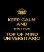 KEEP CALM AND WAIT FOR TOP OF MIND UNIVERSITARIO - Personalised Poster A4 size