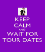 KEEP CALM AND WAIT FOR TOUR DATES - Personalised Poster A4 size
