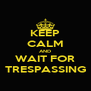 KEEP CALM AND WAIT FOR TRESPASSING - Personalised Poster A4 size
