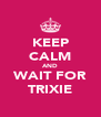 KEEP CALM AND WAIT FOR TRIXIE - Personalised Poster A4 size