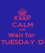 KEEP CALM AND Wait for  TUESDAY :D - Personalised Poster A4 size