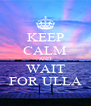 KEEP CALM AND WAIT FOR ULLA - Personalised Poster A4 size