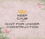 KEEP CALM AND WAIT FOR UNDER CONSTRUCTION - Personalised Poster A4 size