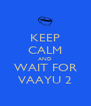 KEEP CALM AND WAIT FOR VAAYU 2 - Personalised Poster A4 size