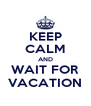 KEEP CALM AND WAIT FOR VACATION - Personalised Poster A4 size