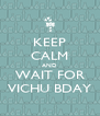 KEEP CALM AND WAIT FOR VICHU BDAY - Personalised Poster A4 size