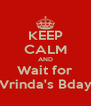 KEEP CALM AND Wait for Vrinda's Bday - Personalised Poster A4 size
