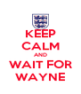 KEEP CALM AND WAIT FOR WAYNE - Personalised Poster A4 size