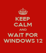 KEEP CALM AND WAIT FOR WINDOWS 12 - Personalised Poster A4 size