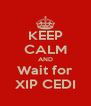 KEEP CALM AND Wait for XIP CEDI - Personalised Poster A4 size
