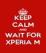 KEEP CALM AND WAIT FOR XPERIA M - Personalised Poster A4 size