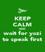 KEEP CALM AND wait for yazi to speak first - Personalised Poster A4 size