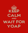 KEEP CALM AND WAIT FOR YOAP - Personalised Poster A4 size