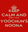 KEEP CALM AND WAIT FOR YOOCHUN'S NOONA - Personalised Poster A4 size