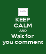 KEEP CALM AND Wait for you comment - Personalised Poster A4 size