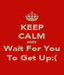 KEEP CALM AND Wait For You To Get Up:( - Personalised Poster A4 size