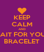 KEEP CALM AND WAIT FOR YOUR BRACELET - Personalised Poster A4 size