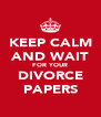 KEEP CALM AND WAIT FOR YOUR DIVORCE PAPERS - Personalised Poster A4 size