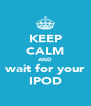 KEEP CALM AND wait for your IPOD - Personalised Poster A4 size