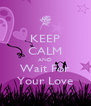 KEEP CALM AND Wait For Your Love - Personalised Poster A4 size