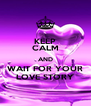 KEEP CALM AND WAIT FOR YOUR LOVE STORY - Personalised Poster A4 size