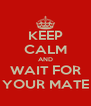 KEEP CALM AND WAIT FOR YOUR MATE - Personalised Poster A4 size