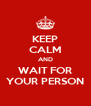 KEEP CALM AND WAIT FOR YOUR PERSON - Personalised Poster A4 size