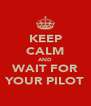 KEEP CALM AND WAIT FOR YOUR PILOT - Personalised Poster A4 size