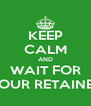 KEEP CALM AND WAIT FOR YOUR RETAINER - Personalised Poster A4 size