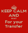 KEEP CALM AND WAIT For your Transfer - Personalised Poster A4 size