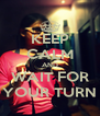 KEEP CALM AND WAIT FOR YOUR TURN - Personalised Poster A4 size