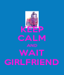 KEEP CALM AND WAIT GIRLFRIEND - Personalised Poster A4 size