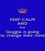 KEEP CALM AND Wait Goggle is going to change their mind - Personalised Poster A4 size