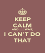 KEEP CALM AND..... WAIT, I CAN'T DO THAT - Personalised Poster A4 size