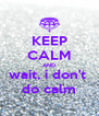 KEEP CALM AND wait, i don't  do calm - Personalised Poster A4 size