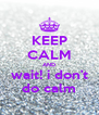 KEEP CALM AND wait! i don't do calm - Personalised Poster A4 size