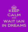 KEEP CALM AND WAIT IAN IN DREAMS - Personalised Poster A4 size